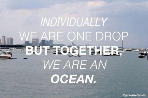 There is strength in numbers. Individually we are one drop but together we are an ocean